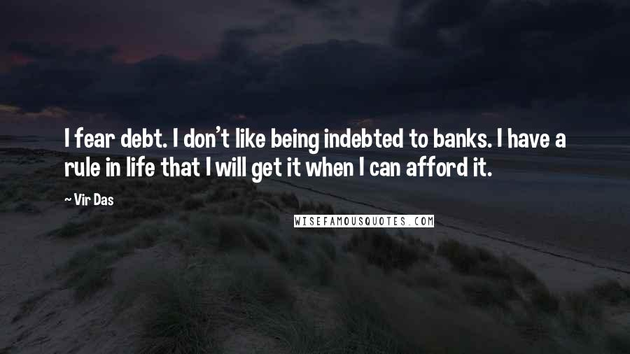 Vir Das quotes: I fear debt. I don't like being indebted to banks. I have a rule in life that I will get it when I can afford it.