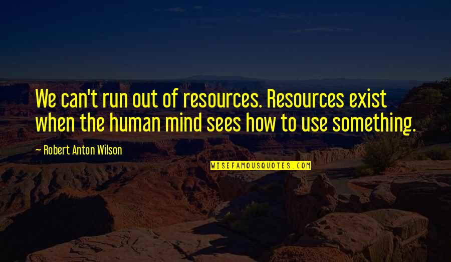 Virgie Tovar Quotes By Robert Anton Wilson: We can't run out of resources. Resources exist