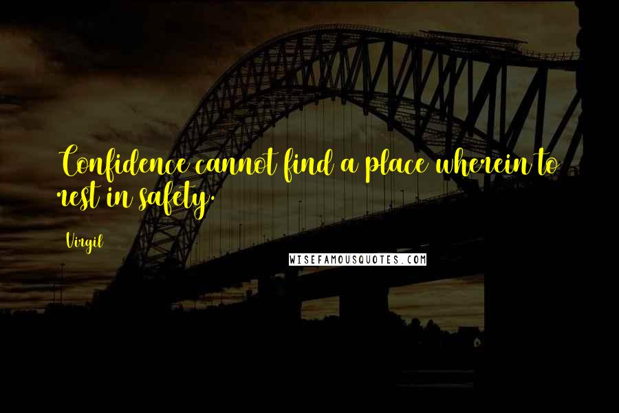 Virgil quotes: Confidence cannot find a place wherein to rest in safety.