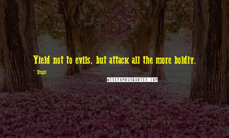 Virgil quotes: Yield not to evils, but attack all the more boldly.