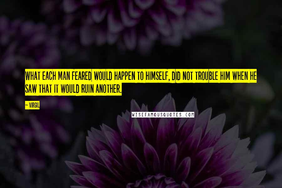 Virgil quotes: What each man feared would happen to himself, did not trouble him when he saw that it would ruin another.