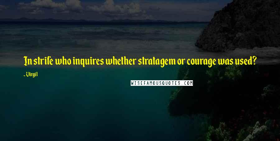 Virgil quotes: In strife who inquires whether stratagem or courage was used?