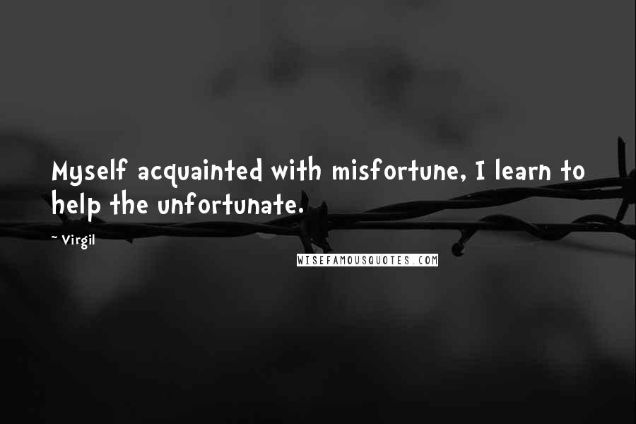 Virgil quotes: Myself acquainted with misfortune, I learn to help the unfortunate.