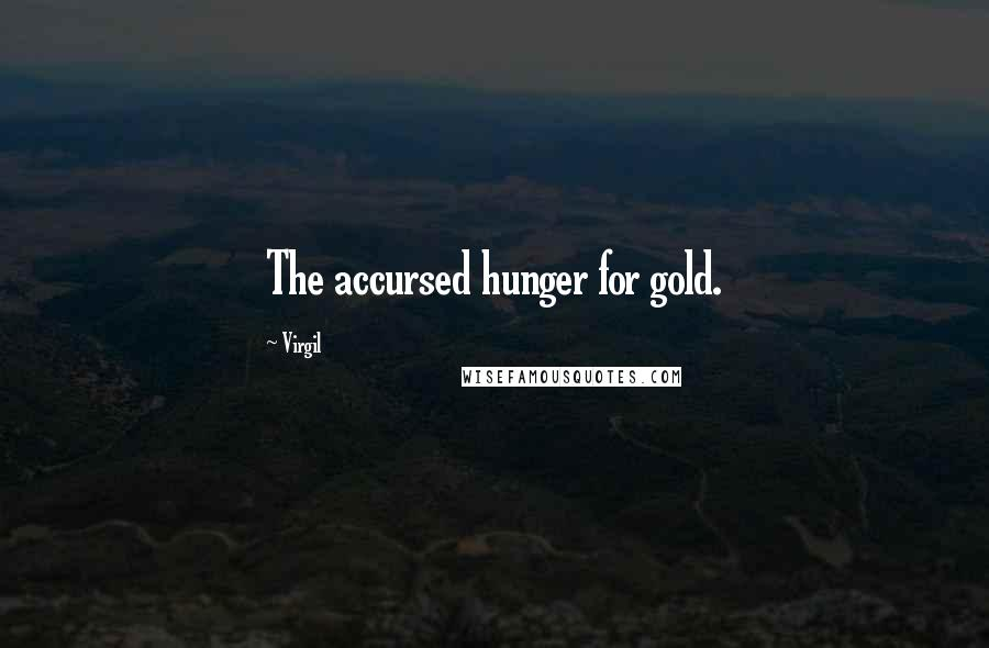 Virgil quotes: The accursed hunger for gold.