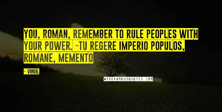 Virgil quotes: You, Roman, remember to rule peoples with your power. -Tu regere imperio populos, Romane, memento