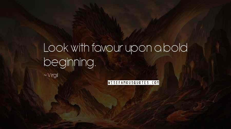 Virgil quotes: Look with favour upon a bold beginning.