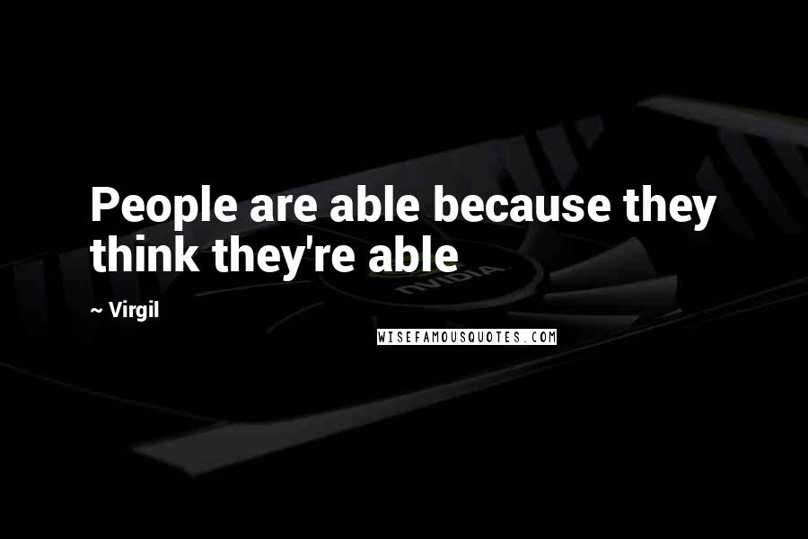 Virgil quotes: People are able because they think they're able