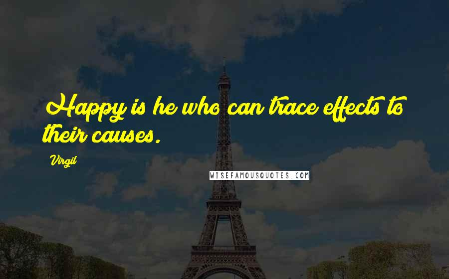Virgil quotes: Happy is he who can trace effects to their causes.