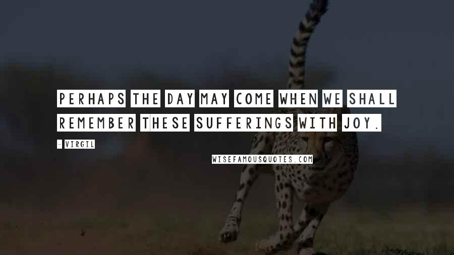 Virgil quotes: Perhaps the day may come when we shall remember these sufferings with joy.