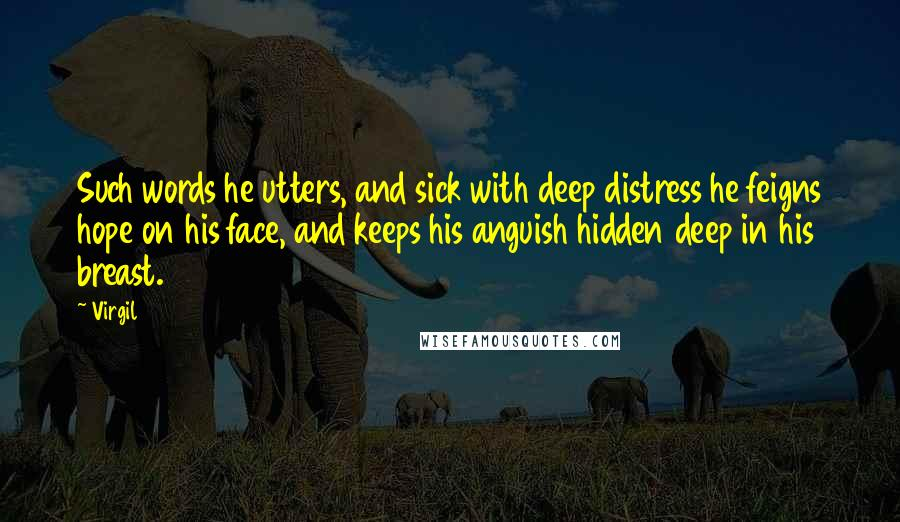 Virgil quotes: Such words he utters, and sick with deep distress he feigns hope on his face, and keeps his anguish hidden deep in his breast.