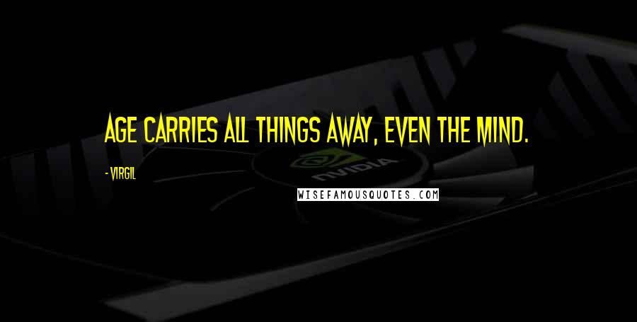 Virgil quotes: Age carries all things away, even the mind.