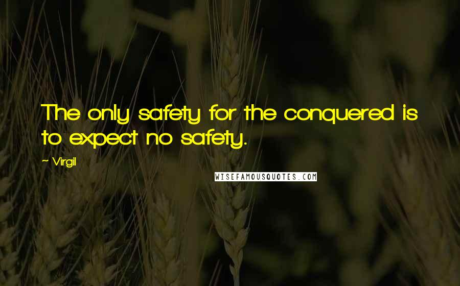 Virgil quotes: The only safety for the conquered is to expect no safety.