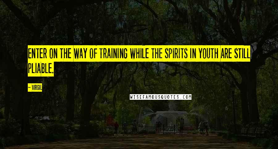 Virgil quotes: Enter on the way of training while the spirits in youth are still pliable.