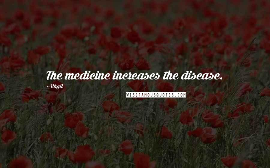 Virgil quotes: The medicine increases the disease.