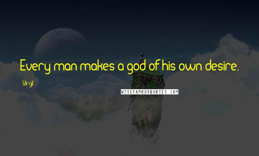 Virgil quotes: Every man makes a god of his own desire.