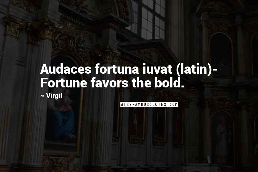 Virgil quotes: Audaces fortuna iuvat (latin)- Fortune favors the bold.