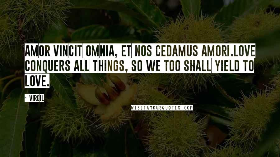 Virgil quotes: Amor vincit omnia, et nos cedamus amori.Love conquers all things, so we too shall yield to love.