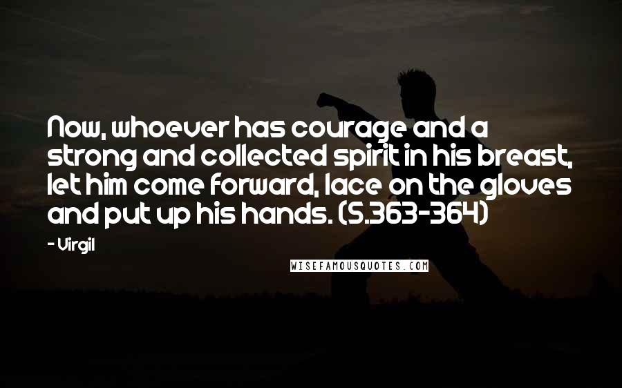 Virgil quotes: Now, whoever has courage and a strong and collected spirit in his breast, let him come forward, lace on the gloves and put up his hands. (5.363-364)