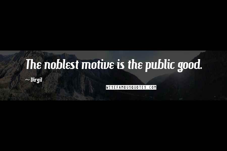 Virgil quotes: The noblest motive is the public good.