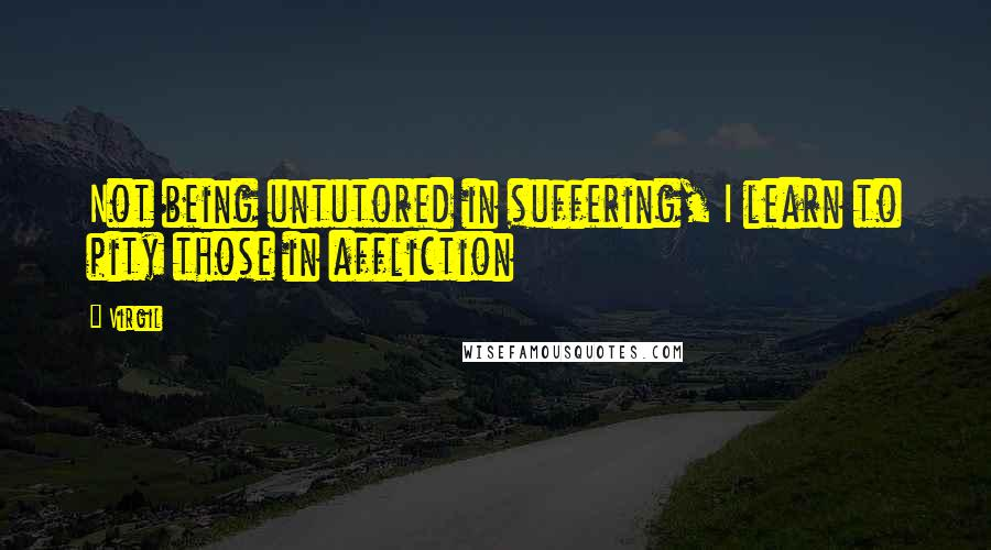 Virgil quotes: Not being untutored in suffering, I learn to pity those in affliction