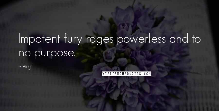 Virgil quotes: Impotent fury rages powerless and to no purpose.