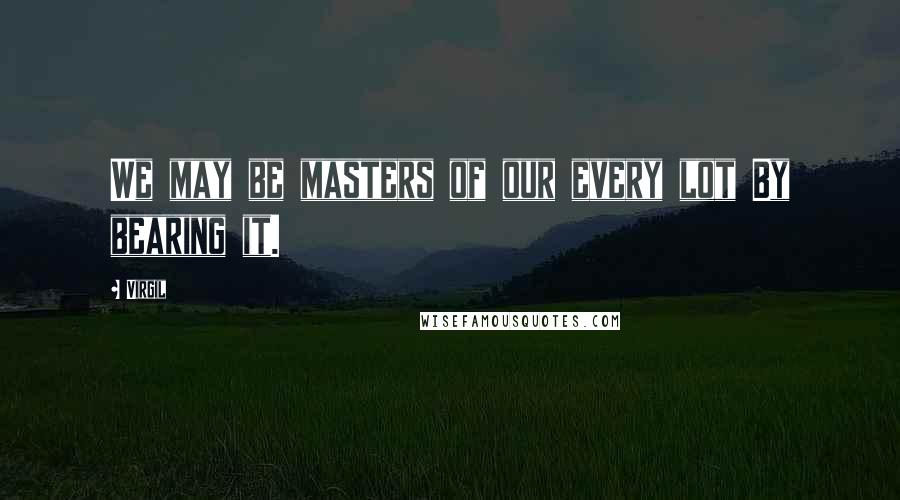 Virgil quotes: We may be masters of our every lot By bearing it.