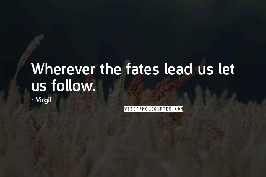 Virgil quotes: Wherever the fates lead us let us follow.