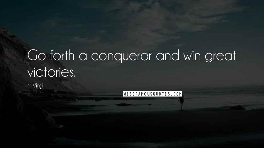 Virgil quotes: Go forth a conqueror and win great victories.