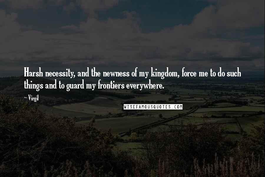 Virgil quotes: Harsh necessity, and the newness of my kingdom, force me to do such things and to guard my frontiers everywhere.