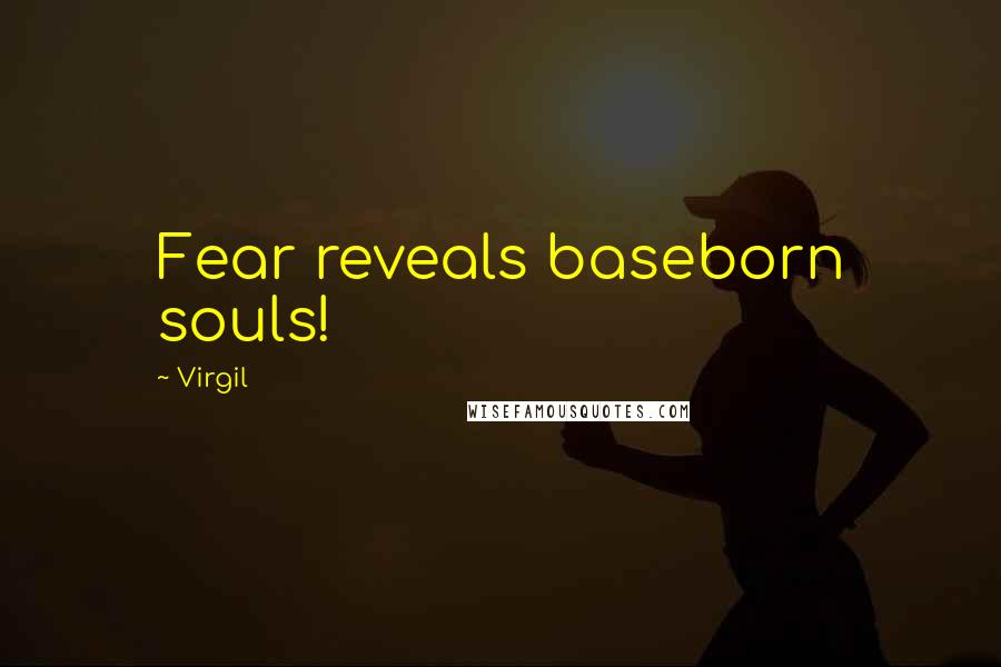 Virgil quotes: Fear reveals baseborn souls!