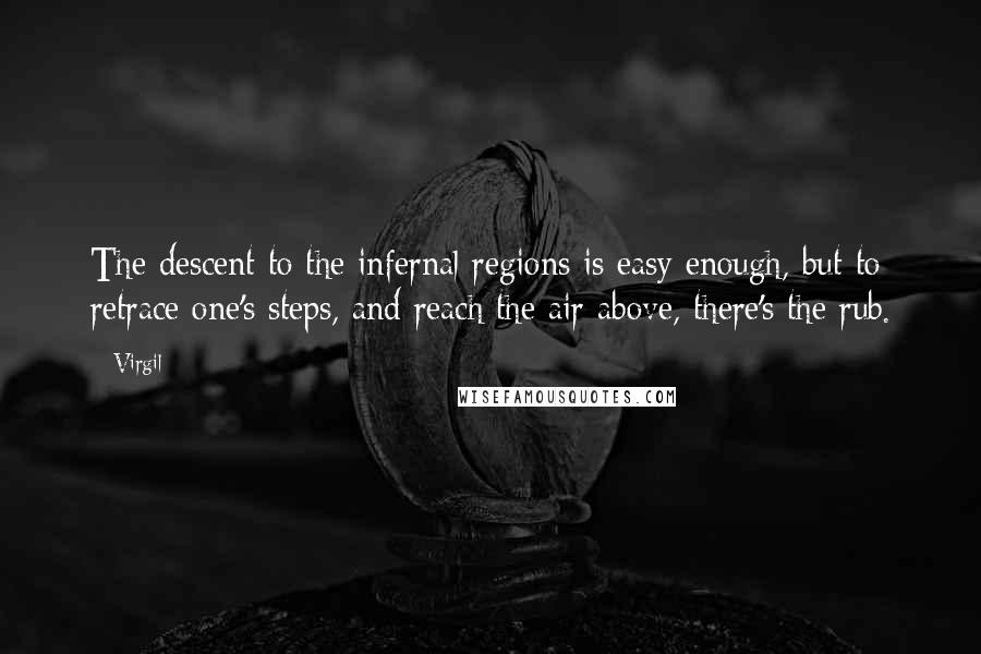 Virgil quotes: The descent to the infernal regions is easy enough, but to retrace one's steps, and reach the air above, there's the rub.