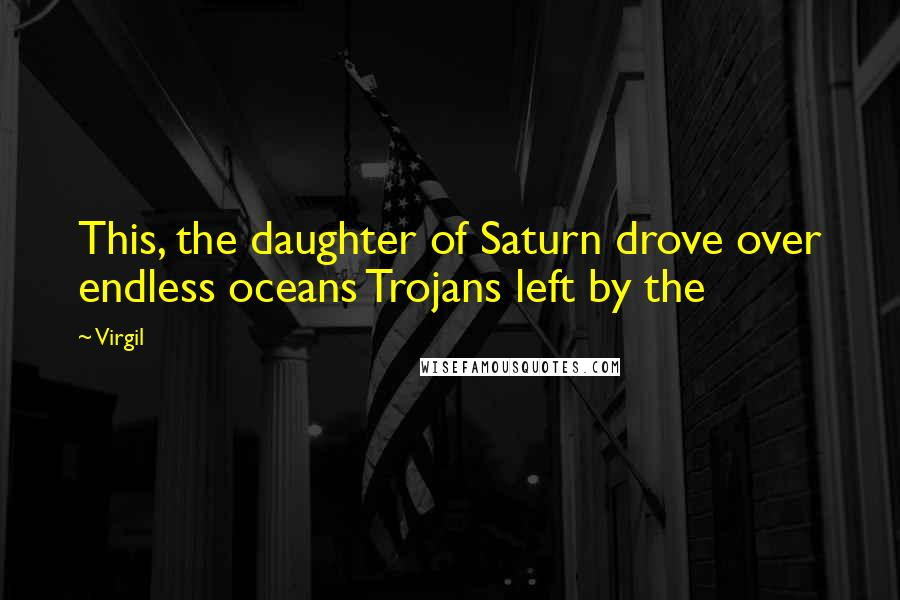 Virgil quotes: This, the daughter of Saturn drove over endless oceans Trojans left by the