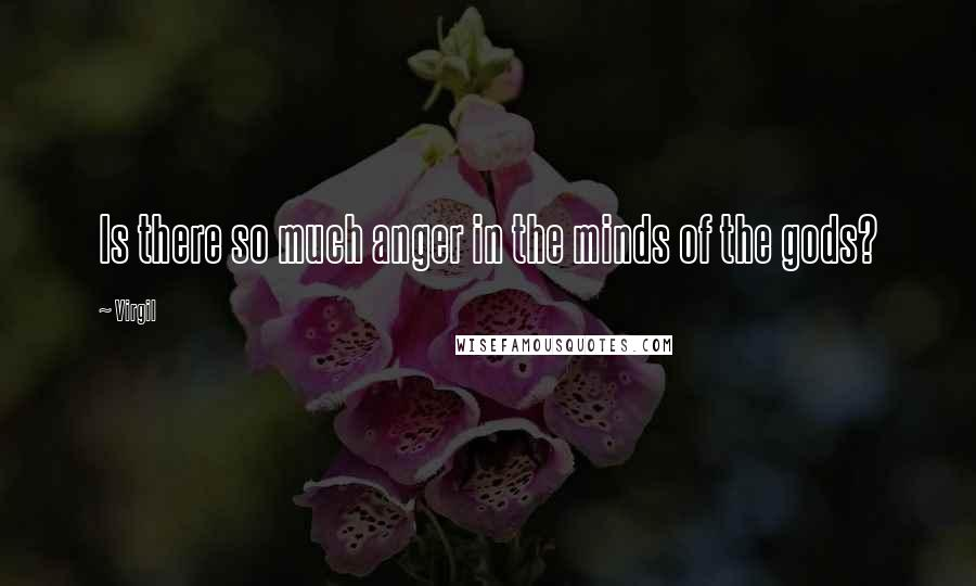 Virgil quotes: Is there so much anger in the minds of the gods?