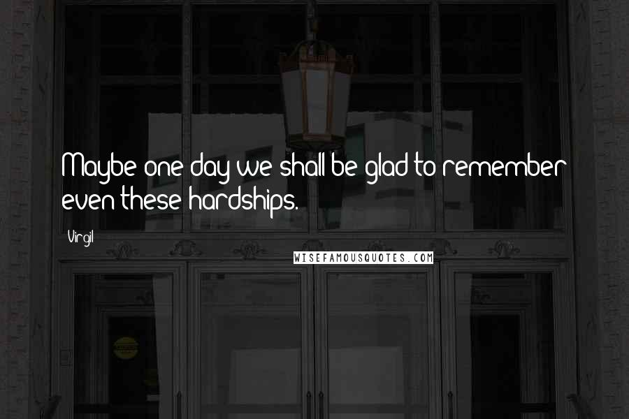 Virgil quotes: Maybe one day we shall be glad to remember even these hardships.