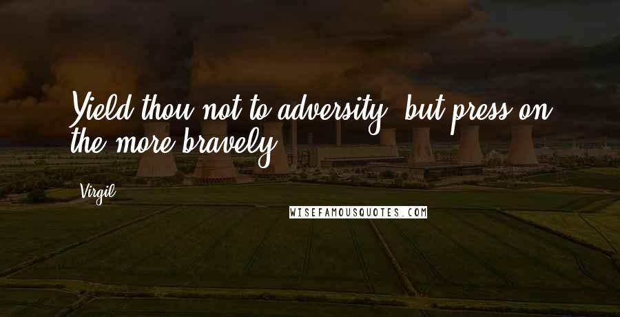Virgil quotes: Yield thou not to adversity, but press on the more bravely.