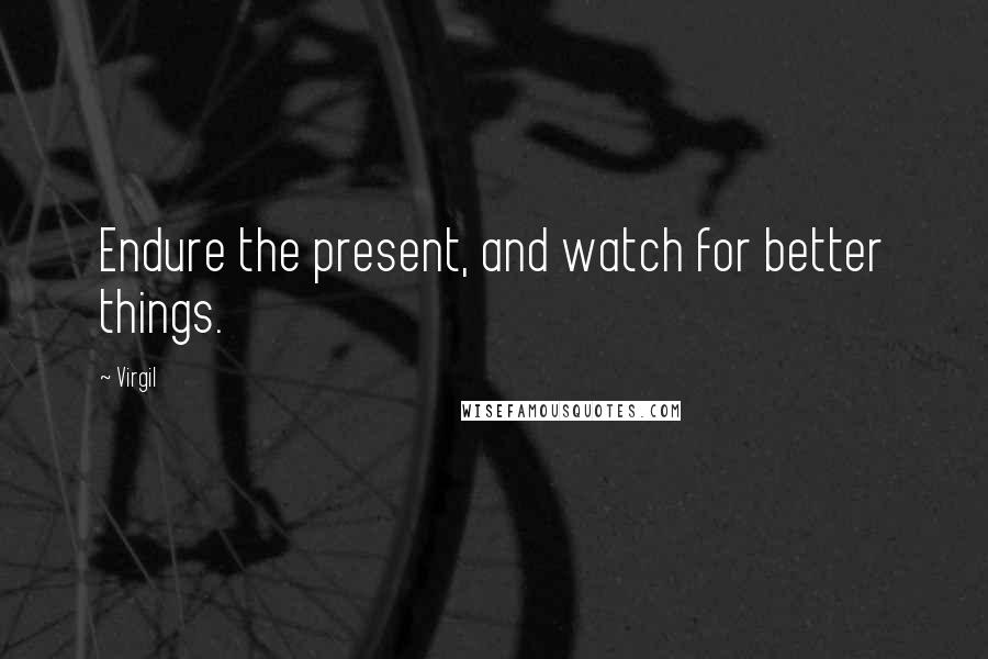 Virgil quotes: Endure the present, and watch for better things.