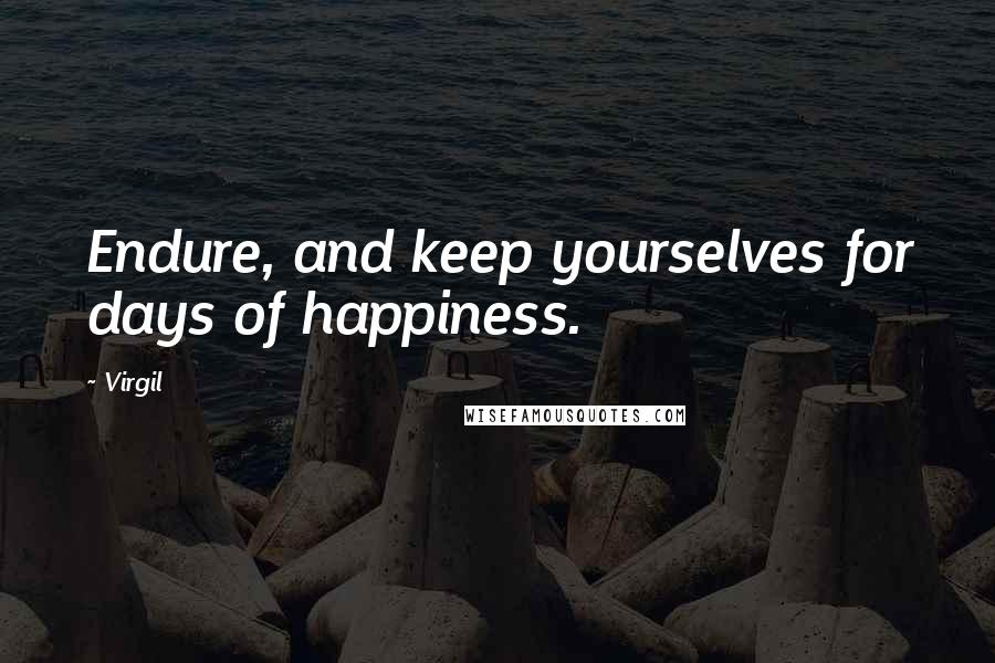Virgil quotes: Endure, and keep yourselves for days of happiness.