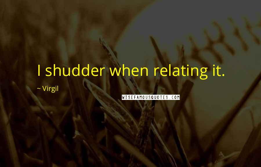 Virgil quotes: I shudder when relating it.