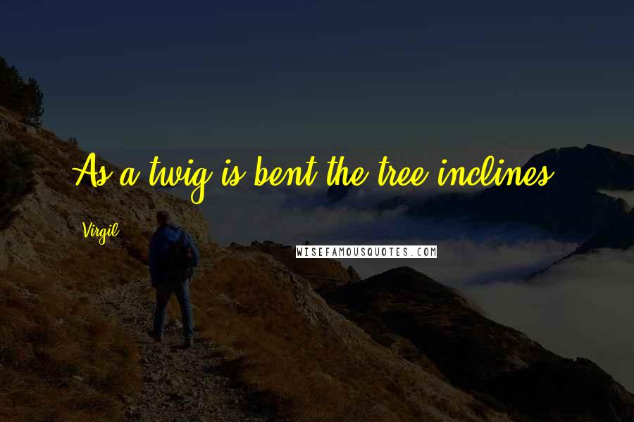 Virgil quotes: As a twig is bent the tree inclines.