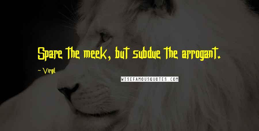 Virgil quotes: Spare the meek, but subdue the arrogant.