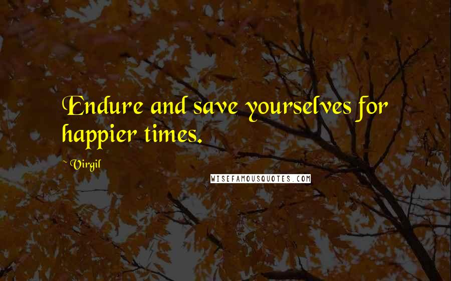 Virgil quotes: Endure and save yourselves for happier times.
