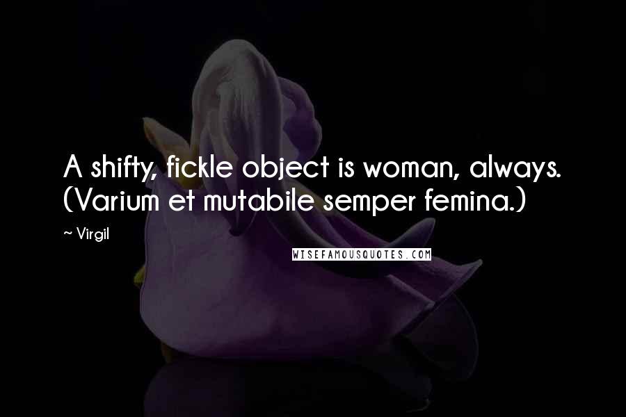 Virgil quotes: A shifty, fickle object is woman, always. (Varium et mutabile semper femina.)