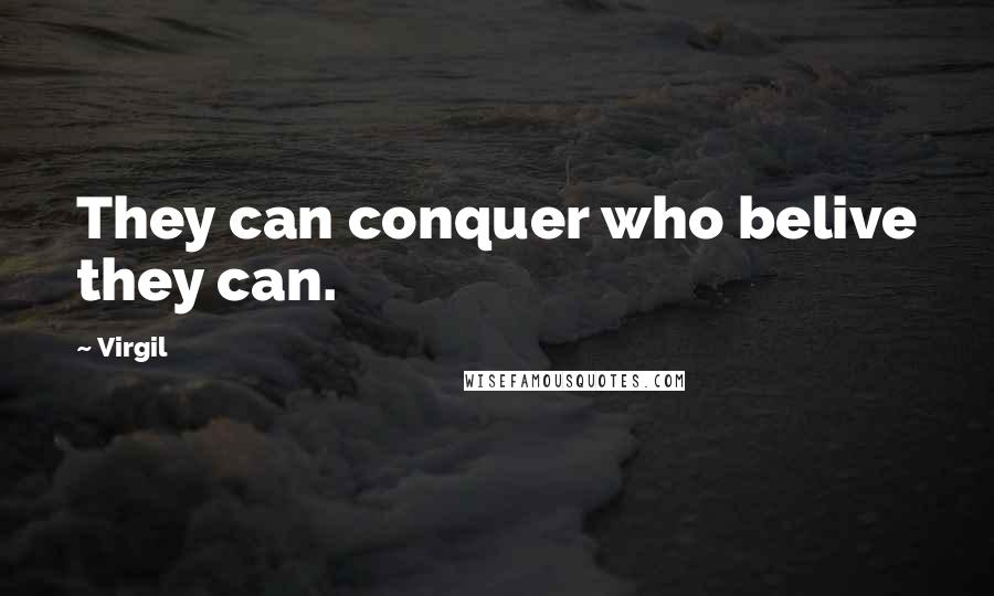 Virgil quotes: They can conquer who belive they can.