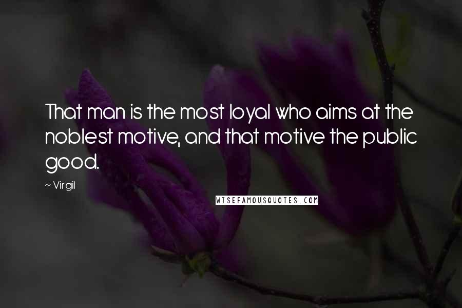 Virgil quotes: That man is the most loyal who aims at the noblest motive, and that motive the public good.