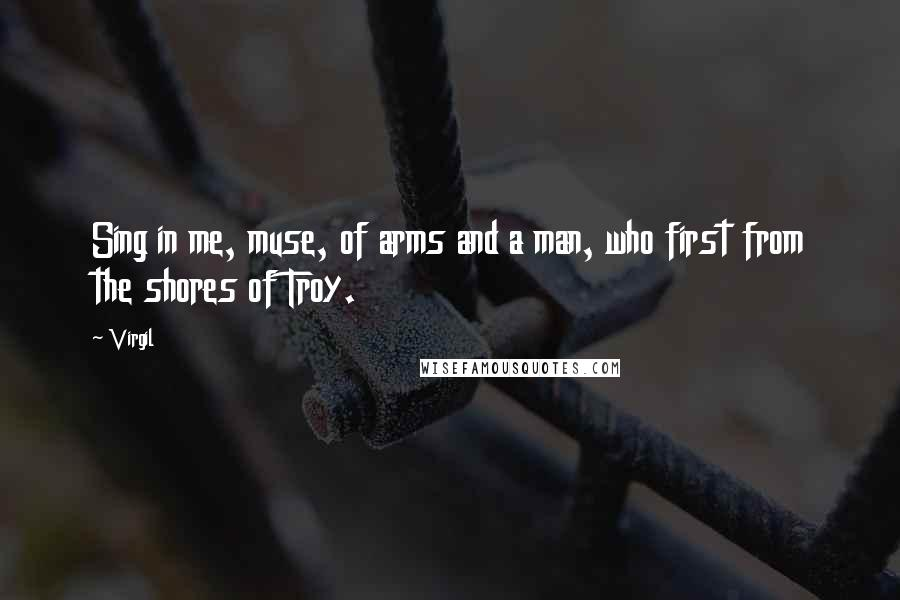 Virgil quotes: Sing in me, muse, of arms and a man, who first from the shores of Troy.