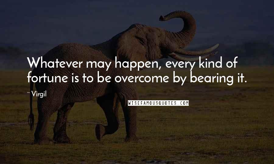 Virgil quotes: Whatever may happen, every kind of fortune is to be overcome by bearing it.