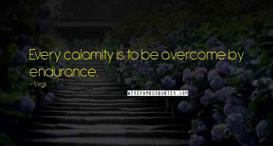 Virgil quotes: Every calamity is to be overcome by endurance.