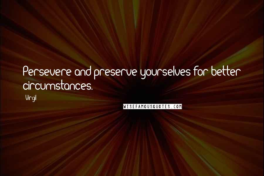 Virgil quotes: Persevere and preserve yourselves for better circumstances.