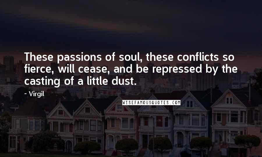 Virgil quotes: These passions of soul, these conflicts so fierce, will cease, and be repressed by the casting of a little dust.