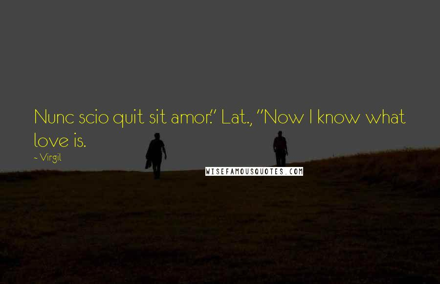 """Virgil quotes: Nunc scio quit sit amor."""" Lat., """"Now I know what love is."""